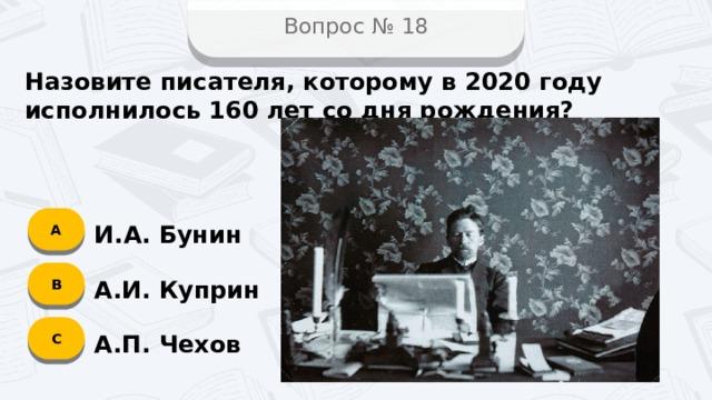Вопрос № 18 Назовите писателя, которому в 2020 году исполнилось 160 лет со дня рождения? А И.А. Бунин B А.И. Куприн C А.П. Чехов