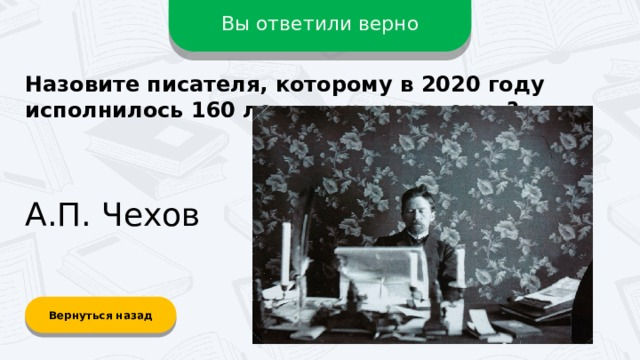 Вы ответили верно Назовите писателя, которому в 2020 году исполнилось 160 лет со дня рождения? А.П. Чехов Вернуться назад