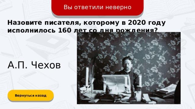 Вы ответили неверно Назовите писателя, которому в 2020 году исполнилось 160 лет со дня рождения? А.П. Чехов Вернуться назад