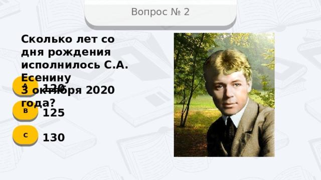 Вопрос № 2 Сколько лет со дня рождения исполнилось С.А. Есенину 3 октября 2020 года? А 120 B 125 C 130