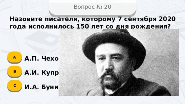 Вопрос № 20 Назовите писателя, которому 7 сентября 2020 года исполнилось 150 лет со дня рождения? А А.П. Чехов B А.И. Куприн C И.А. Бунин