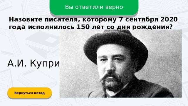 Вы ответили верно Назовите писателя, которому 7 сентября 2020 года исполнилось 150 лет со дня рождения? А.И. Куприн Вернуться назад