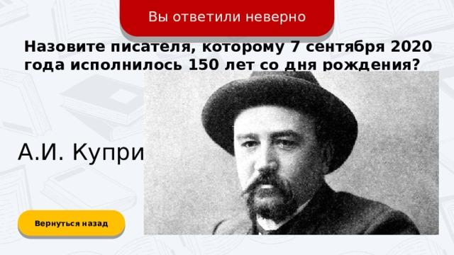 Вы ответили неверно Назовите писателя, которому 7 сентября 2020 года исполнилось 150 лет со дня рождения? А.И. Куприн Вернуться назад