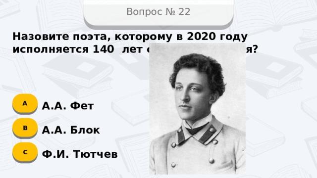Вопрос № 22 Назовите поэта, которому в 2020 году исполняется 140 лет со дня рождения? А А.А. Фет B А.А. Блок C Ф.И. Тютчев