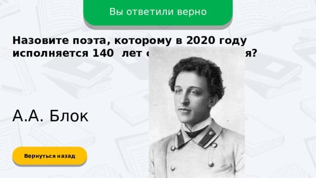 Вы ответили верно Назовите поэта, которому в 2020 году исполняется 140 лет со дня рождения? А.А. Блок Вернуться назад