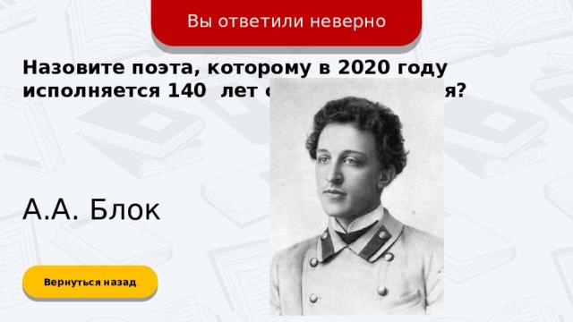 Вы ответили неверно Назовите поэта, которому в 2020 году исполняется 140 лет со дня рождения? А.А. Блок Вернуться назад