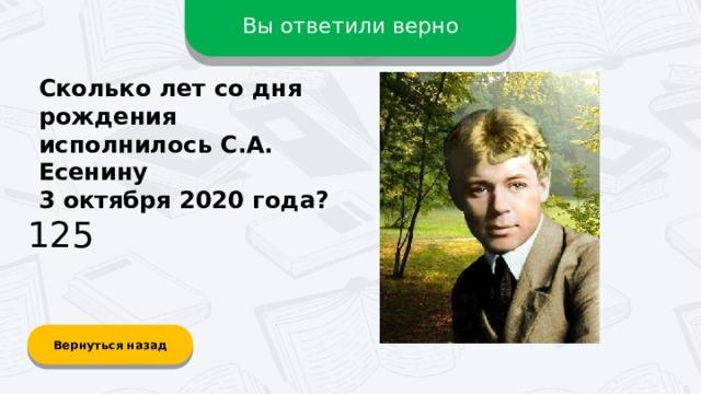 Вы ответили верно Сколько лет со дня рождения исполнилось С.А. Есенину 3 октября 2020 года? 125 Вернуться назад