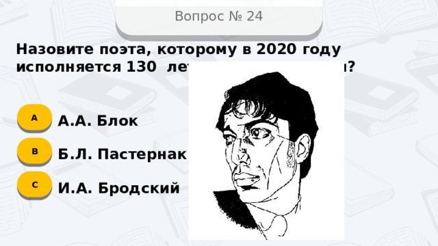 Вопрос № 24 Назовите поэта, которому в 2020 году исполняется 130 лет со дня рождения? А А.А. Блок B Б.Л. Пастернак C И.А. Бродский