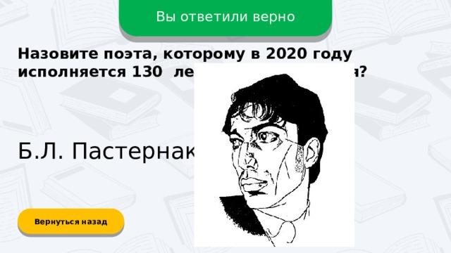 Вы ответили верно Назовите поэта, которому в 2020 году исполняется 130 лет со дня рождения? Б.Л. Пастернак Вернуться назад