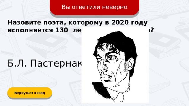 Вы ответили неверно Назовите поэта, которому в 2020 году исполняется 130 лет со дня рождения? Б.Л. Пастернак Вернуться назад