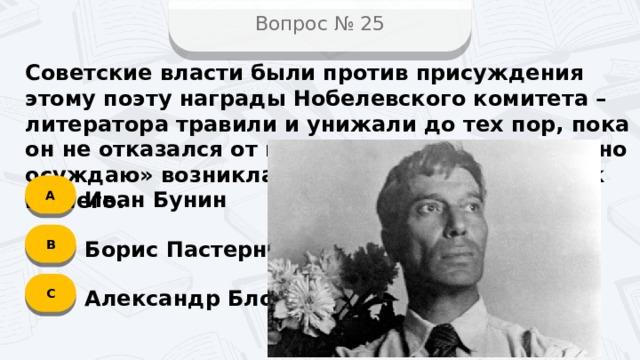 Вопрос № 25 Советские власти были против присуждения этому поэту награды Нобелевского комитета – литератора травили и унижали до тех пор, пока он не отказался от премии. Фраза «Не читал, но осуждаю» возникла как раз во время нападок на него. А Иван Бунин B Борис Пастернак C Александр Блок