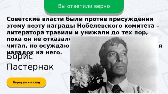 Вы ответили верно Советские власти были против присуждения этому поэту награды Нобелевского комитета – литератора травили и унижали до тех пор, пока он не отказался от премии. Фраза «Не читал, но осуждаю» возникла как раз во время нападок на него. Борис Пастернак Вернуться назад