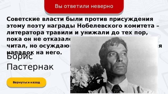 Вы ответили неверно Советские власти были против присуждения этому поэту награды Нобелевского комитета – литератора травили и унижали до тех пор, пока он не отказался от премии. Фраза «Не читал, но осуждаю» возникла как раз во время нападок на него. Борис Пастернак Вернуться назад