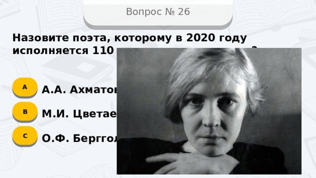 Вопрос № 26 Назовите поэта, которому в 2020 году исполняется 110 лет со дня рождения? А А.А. Ахматова B М.И. Цветаева C О.Ф. Берггольц
