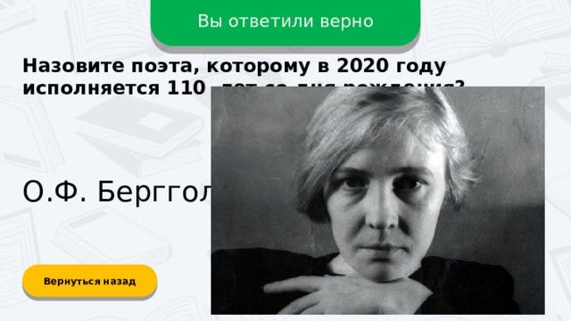 Вы ответили верно Назовите поэта, которому в 2020 году исполняется 110 лет со дня рождения? О.Ф. Берггольц Вернуться назад
