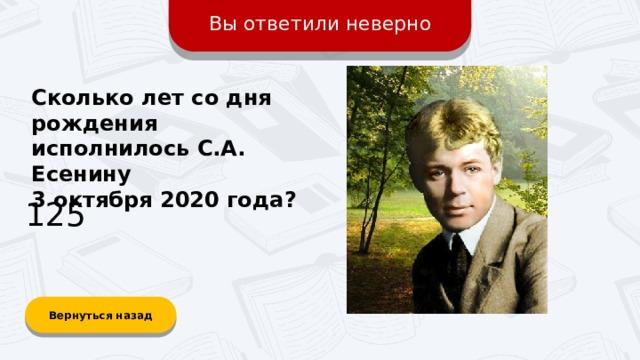 Вы ответили неверно Сколько лет со дня рождения исполнилось С.А. Есенину 3 октября 2020 года? 125 Вернуться назад