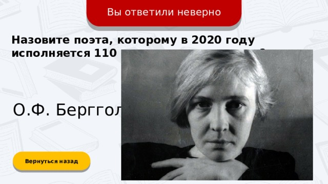 Вы ответили неверно Назовите поэта, которому в 2020 году исполняется 110 лет со дня рождения? О.Ф. Берггольц Вернуться назад