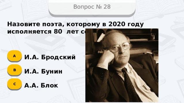 Вопрос № 28 Назовите поэта, которому в 2020 году исполняется 80 лет со дня рождения? А И.А. Бродский B И.А. Бунин C А.А. Блок