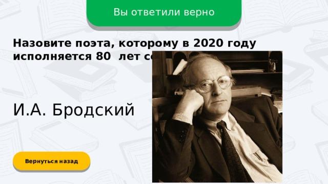 Вы ответили верно Назовите поэта, которому в 2020 году исполняется 80 лет со дня рождения? И.А. Бродский Вернуться назад