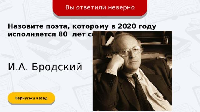 Вы ответили неверно Назовите поэта, которому в 2020 году исполняется 80 лет со дня рождения? И.А. Бродский Вернуться назад