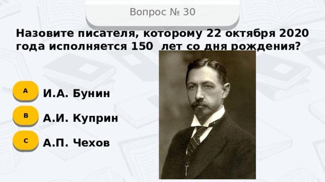 Вопрос № 30 Назовите писателя, которому 22 октября 2020 года исполняется 150 лет со дня рождения? А И.А. Бунин B А.И. Куприн C А.П. Чехов