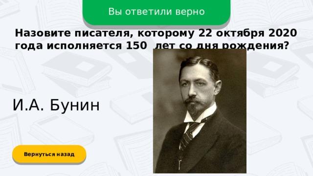 Вы ответили верно Назовите писателя, которому 22 октября 2020 года исполняется 150 лет со дня рождения? И.А. Бунин Вернуться назад