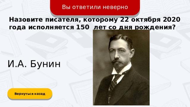 Вы ответили неверно Назовите писателя, которому 22 октября 2020 года исполняется 150 лет со дня рождения? И.А. Бунин Вернуться назад