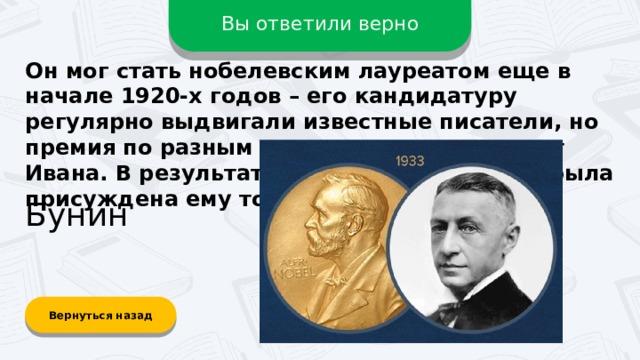 Вы ответили верно Он мог стать нобелевским лауреатом еще в начале 1920-х годов – его кандидатуру регулярно выдвигали известные писатели, но премия по разным причинам ускользала от Ивана. В результате престижная награда была присуждена ему только в 1933 году. Бунин Вернуться назад