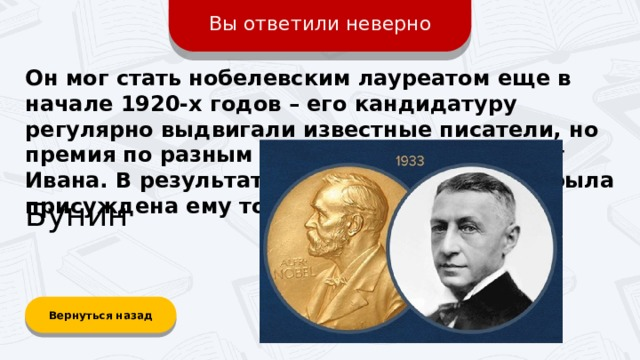 Вы ответили неверно Он мог стать нобелевским лауреатом еще в начале 1920-х годов – его кандидатуру регулярно выдвигали известные писатели, но премия по разным причинам ускользала от Ивана. В результате престижная награда была присуждена ему только в 1933 году. Бунин Вернуться назад