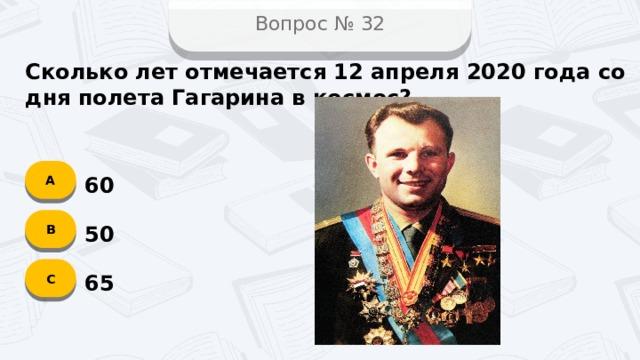 Вопрос № 32 Сколько лет отмечается 12 апреля 2020 года со дня полета Гагарина в космос? А 60 B 50 C 65