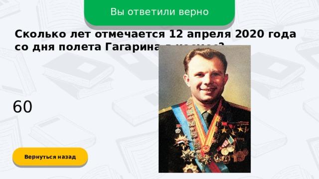 Вы ответили верно Сколько лет отмечается 12 апреля 2020 года со дня полета Гагарина в космос? 60 Вернуться назад