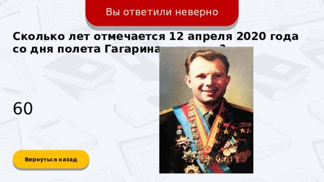 Вы ответили неверно Сколько лет отмечается 12 апреля 2020 года со дня полета Гагарина в космос? 60 Вернуться назад