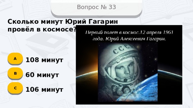 Вопрос № 33 Сколько минут Юрий Гагарин провёл в космосе? А 108 минут B 60 минут C 106 минут