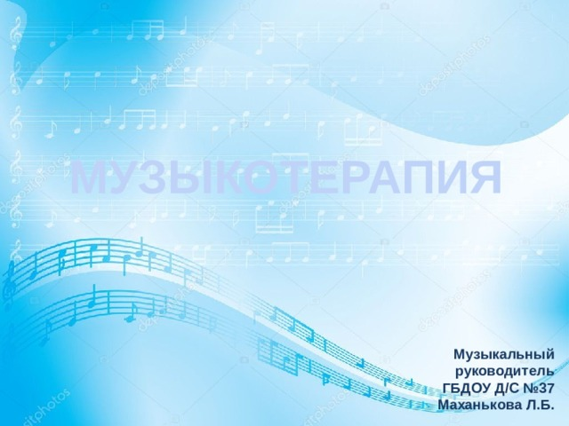 МУЗЫКОТЕРАПИЯ Музыкальный руководитель  ГБДОУ Д/С №37 Маханькова Л.Б.
