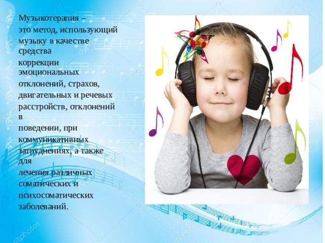 Музыкотерапия – это метод, использующий музыку в качестве средства коррекции эмоциональных отклонений, страхов, двигательных и речевых расстройств, отклонений в поведении, при коммуникативных затруднениях, а также для лечения различных соматических и психосоматических заболеваний.
