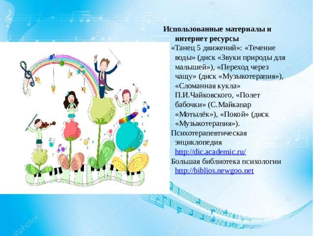 Использованные материалы и интернет ресурсы 1. «Танец 5 движений»: «Течение воды» (диск «Звуки природы для малышей»), «Переход через чащу» (диск «Музыкотерапия»), «Сломанная кукла» П.И.Чайковского, «Полет бабочки» (С.Майкапар «Мотылёк»), «Покой» (диск «Музыкотерапия»). 2. Психотерапевтическая энциклопедия http://dic.academic.ru/ 3. Большая библиотека психологии http://biblios.newgoo.net