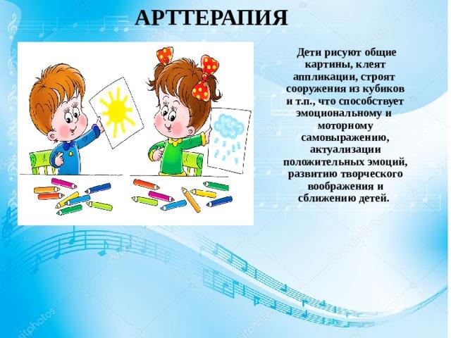 АРТТЕРАПИЯ  Дети рисуют общие картины, клеят аппликации, строят сооружения из кубиков и т.п., что способствует эмоциональному и моторному самовыражению, актуализации положительных эмоций, развитию творческого воображения и сближению детей.