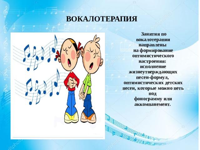 ВОКАЛОТЕРАПИЯ  Занятия по вокалотерапии направлены на формирование оптимистического настроения: исполнение жизнеутверждающих песен-формул, оптимистических детских песен, которые можно петь под фонограмму или аккомпанемент.