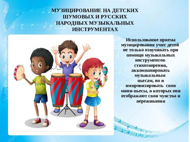 МУЗИЦИРОВАНИЕ НА ДЕТСКИХ ШУМОВЫХ И РУССКИХ НАРОДНЫХ МУЗЫКАЛЬНЫХ ИНСТРУМЕНТАХ Использование приема музицирования учит детей не только озвучивать при помощи музыкальных инструментов стихотворения, аккомпанировать музыкальным пьесам, но и импровизировать свои мини-пьесы, в которых они отображают свои чувства и переживания