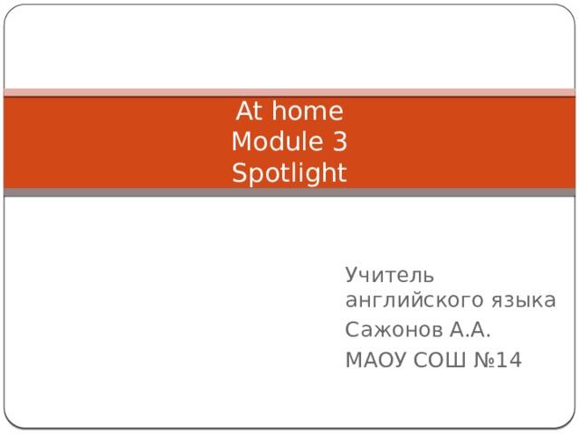 At home  Module 3  Spotlight Учитель английского языка Сажонов А.А. МАОУ СОШ №14