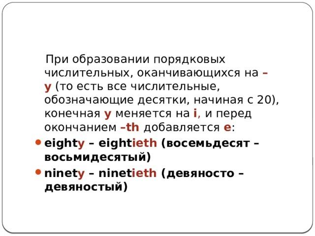 При образовании порядковых числительных, оканчивающихся на –y (то есть все числительные, обозначающие десятки, начиная с 20), конечная  y меняется на i , и перед окончанием –th добавляется e :