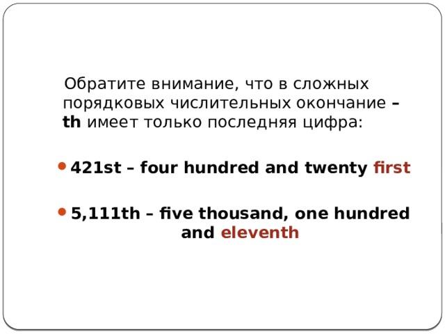 Обратите внимание, что в сложных порядковых числительных окончание –th имеет только последняя цифра: 421st – four hundred and twenty first