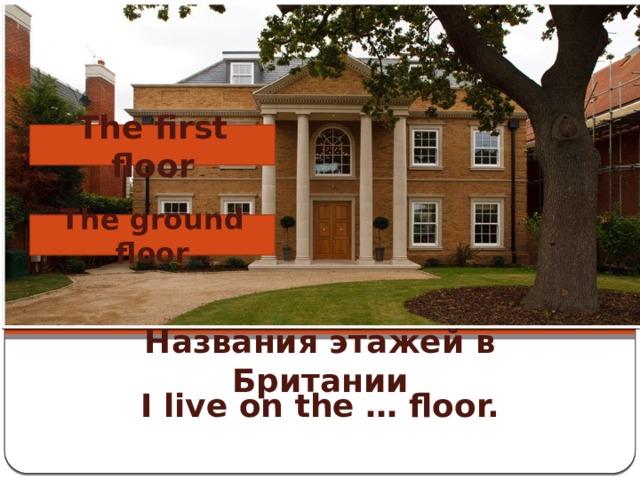 The first floor The ground floor Названия этажей в Британии I live on the … floor.