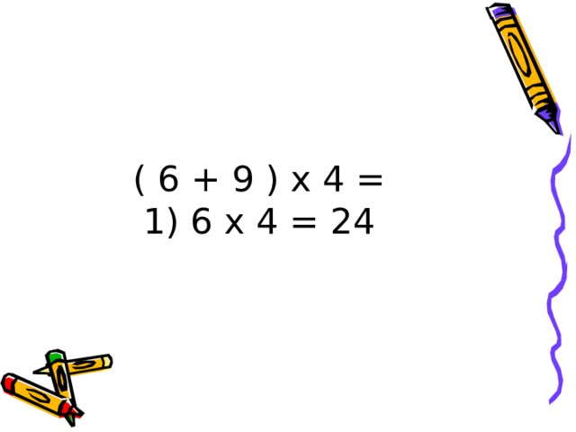 ( 6 + 9 ) х 4 =  1) 6 х 4 = 24