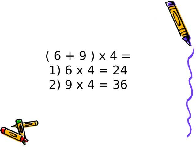 ( 6 + 9 ) х 4 =  1) 6 х 4 = 24  2) 9 х 4 = 36