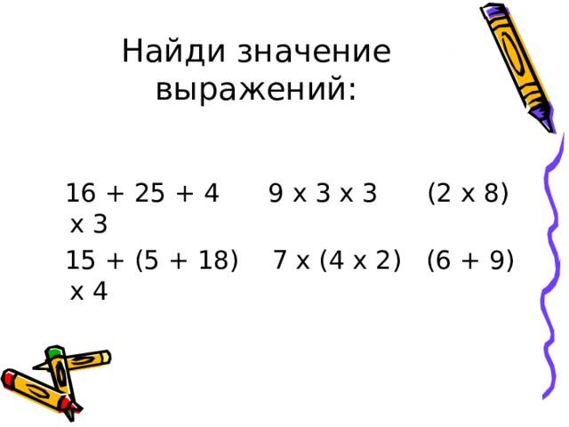 Найди значение выражений:  16 + 25 + 4 9 х 3 х 3 (2 х 8) х 3  15 + (5 + 18) 7 х (4 х 2) (6 + 9) х 4