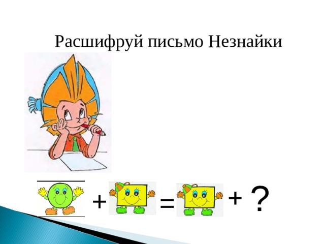 Расшифруй письмо Незнайки ? + =