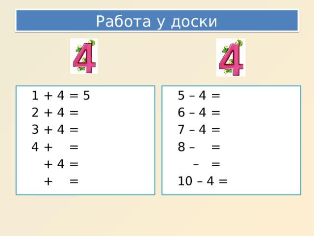 Работа у доски 1 + 4 = 5 5 – 4 = 2 + 4 = 6 – 4 = 3 + 4 = 7 – 4 = 4 + = 8 – =  + 4 = – =  + = 10 – 4 =
