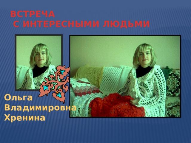 ВСТРЕЧА  С ИНТЕРЕСНЫМИ ЛЮДЬМИ Ольга Владимировна Хренина