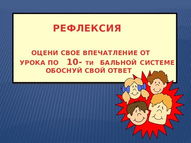 РЕФЛЕКСИЯ    ОЦЕНИ СВОЕ ВПЕЧАТЛЕНИЕ ОТ  УРОКА ПО 10- ТИ  БАЛЬНОЙ  СИСТЕМЕ  ОБОСНУЙ СВОЙ ОТВЕТ
